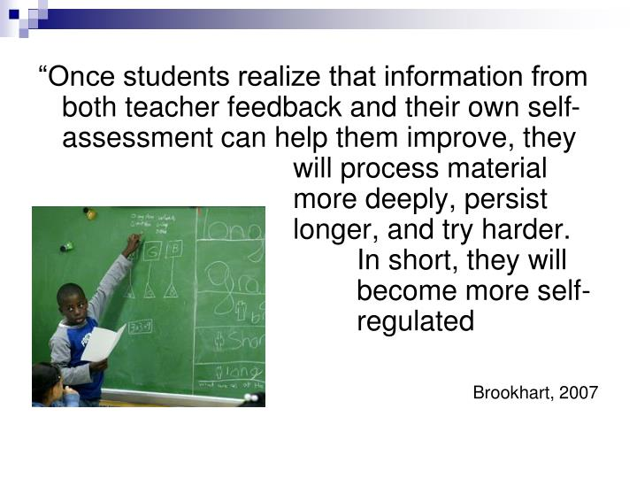 """Once students realize that information from both teacher feedback and their own self-assessment can help them improve, they 				will process material 				more deeply, persist 				longer, and try harder.  					In short, they will 					become more self-					regulated learners."""