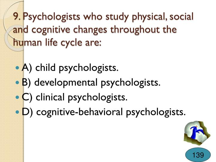 9. Psychologists who study physical, social and cognitive changes throughout the human life cycle are: