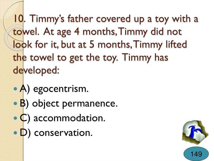 10.  Timmy's father covered up a toy with a towel.  At age 4 months, Timmy did not look for it, but at 5 months, Timmy lifted the towel to get the toy.  Timmy has developed: