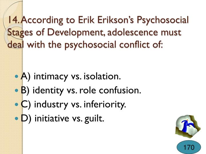 14. According to Erik Erikson's Psychosocial Stages of Development, adolescence must deal with the psychosocial conflict of: