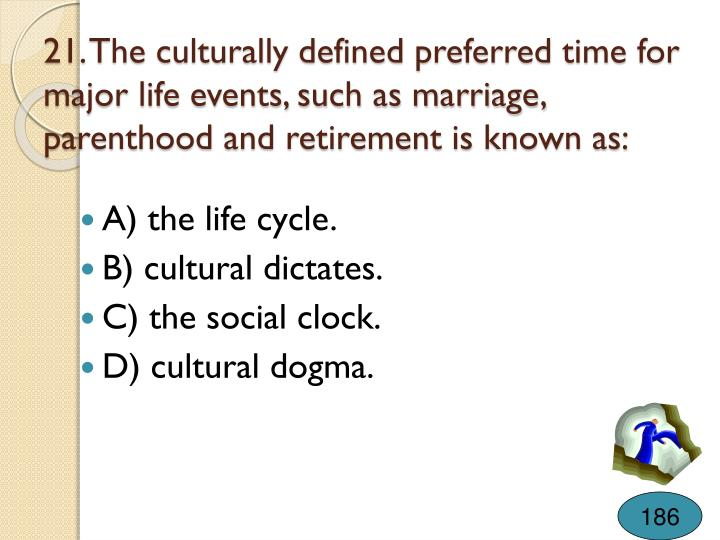 21. The culturally defined preferred time for major life events, such as marriage, parenthood and retirement is known as: