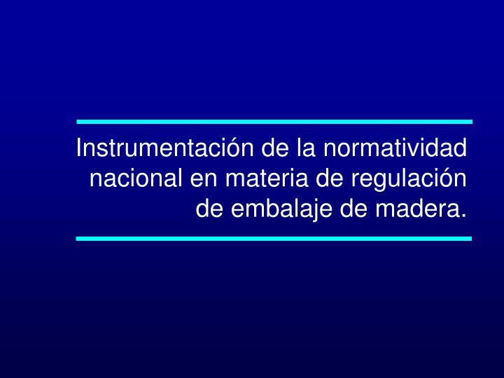 Instrumentación de la normatividad nacional en materia de regulación de embalaje de madera.