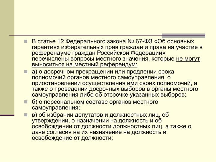 В статье 12 Федерального закона № 67-ФЗ «Об основных гарантиях избирательных прав граждан и права на участие в референдуме граждан Российской Федерации» перечислены вопросы местного значения, которые