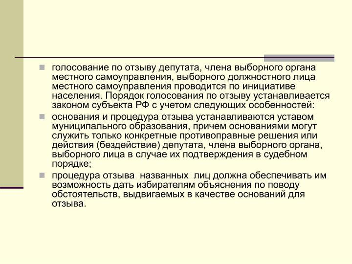 голосование по отзыву депутата, члена выборного органа местного самоуправления, выборного должностного лица местного самоуправления проводится по инициативе населения. Порядок голосования по отзыву устанавливается  законом субъекта РФ с учетом следующих особенностей: