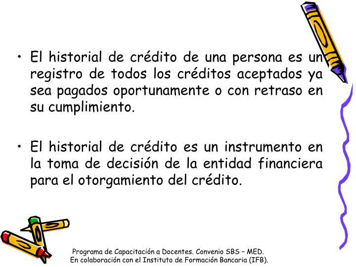 El historial de crédito de una persona es un registro de todos los créditos aceptados ya sea pagados oportunamente o con retraso en su cumplimiento.