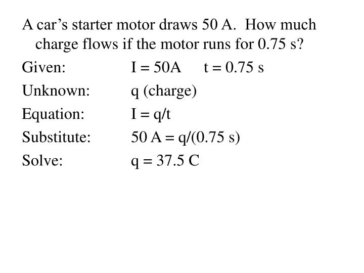 A car's starter motor draws 50 A.  How much charge flows if the motor runs for 0.75 s?