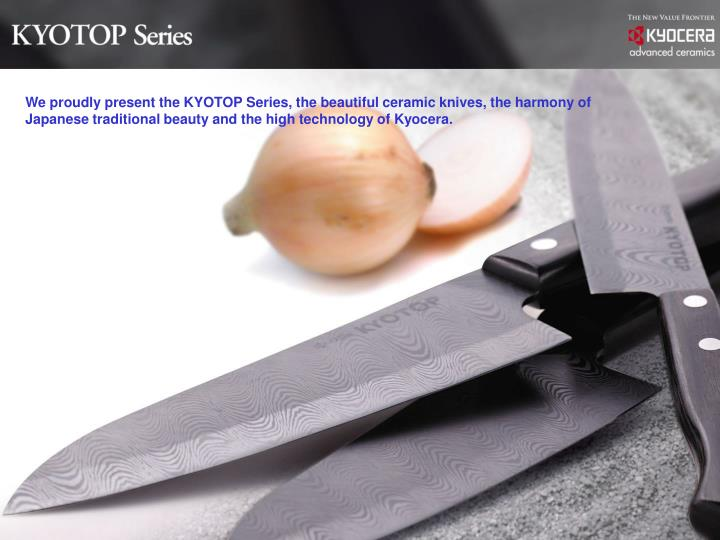 We proudly present the KYOTOP Series, the beautiful ceramic knives, the harmony of Japanese traditio...