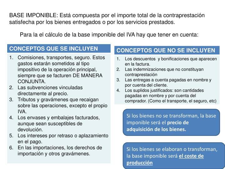 BASE IMPONIBLE: Está compuesta por el importe total de la contraprestación satisfecha por los bienes entregados o por los servicios prestados.