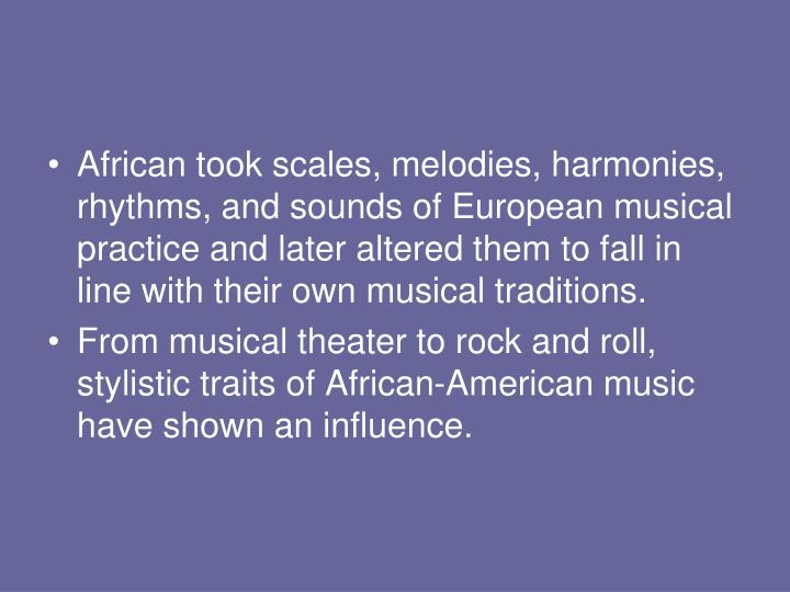 African took scales, melodies, harmonies, rhythms, and sounds of European musical practice and later altered them to fall in line with their own musical traditions.
