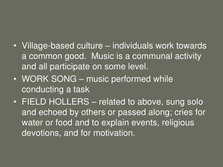 Village-based culture – individuals work towards a common good.  Music is a communal activity and ...