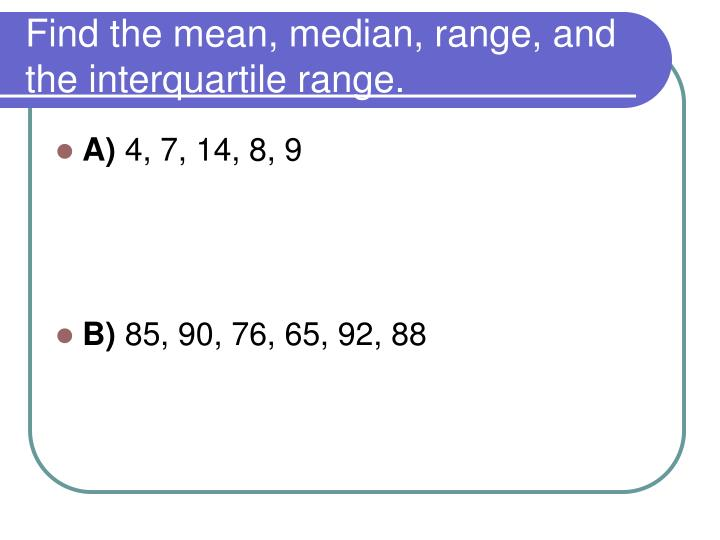 Find the mean, median, range, and the interquartile range.