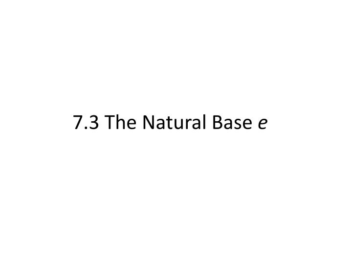 7 3 the natural base e