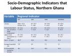 socio demographic indicators that labour status northern ghana