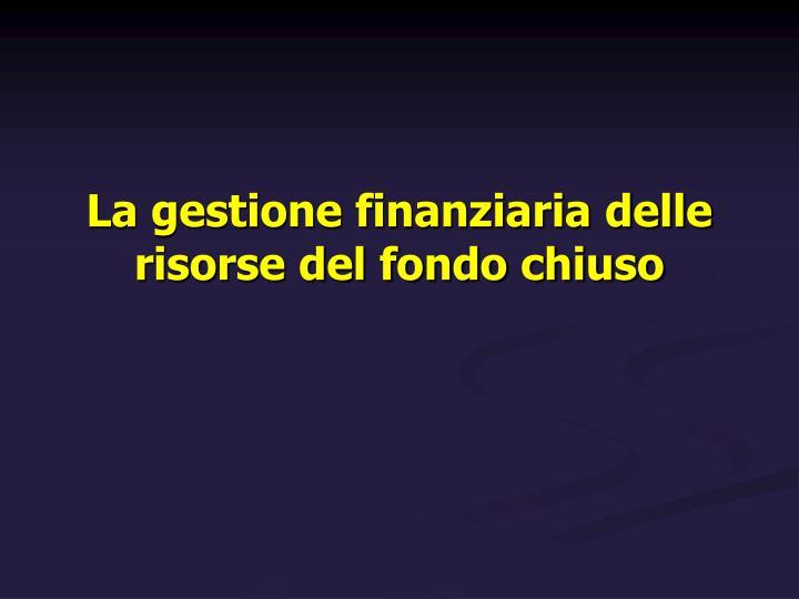 La gestione finanziaria delle risorse del fondo chiuso