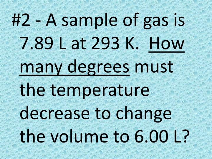 #2 - A sample of gas is 7.89 L at 293 K.