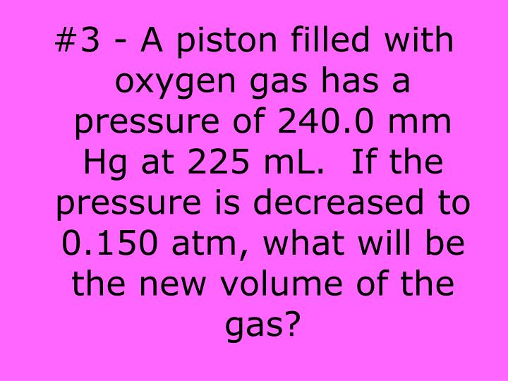 #3 - A piston filled with oxygen gas has a pressure of 240.0 mm Hg at 225 mL.  If the pressure is decreased to 0.150 atm, what will be the new volume of the gas?