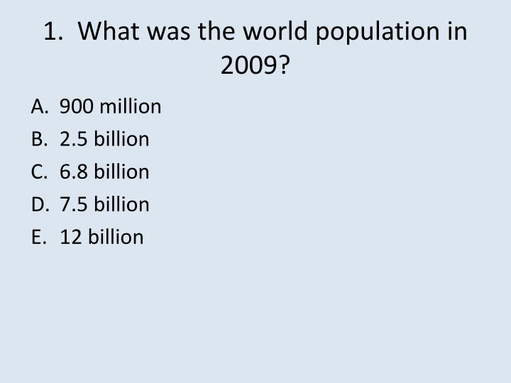 1.  What was the world population in 2009?