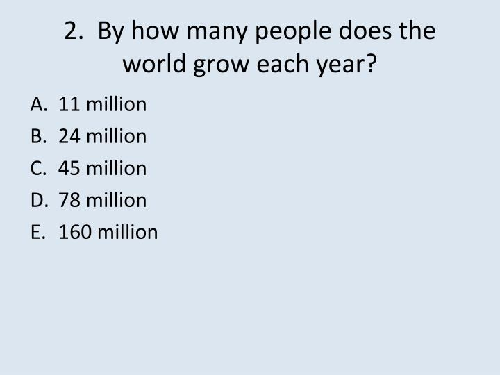2.  By how many people does the world grow each year?
