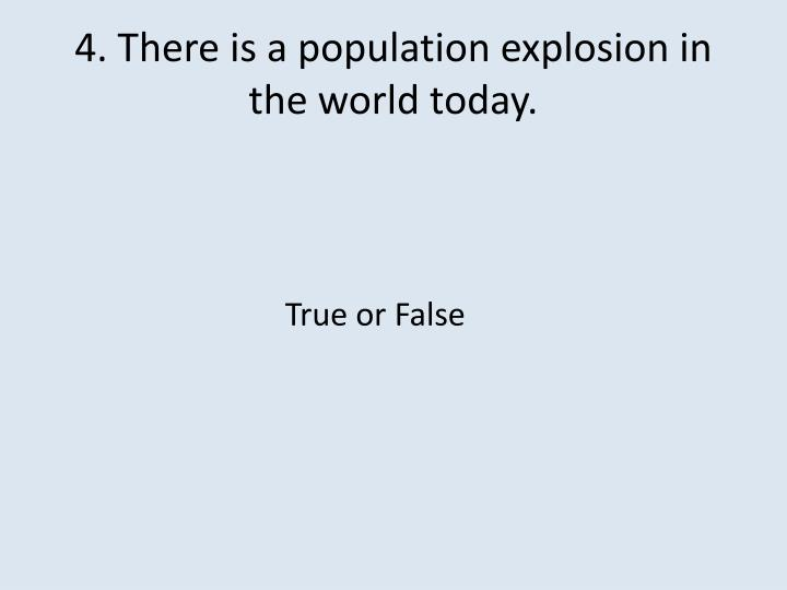4. There is a population explosion in the world today.