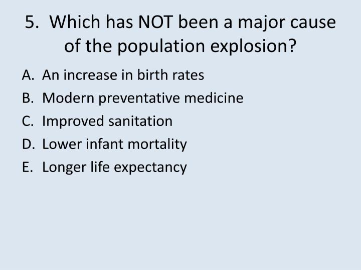 5.  Which has NOT been a major cause of the population explosion?