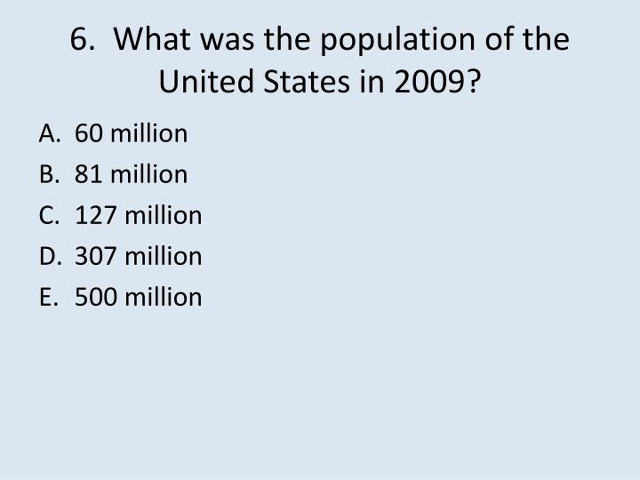 6.  What was the population of the United States in 2009?