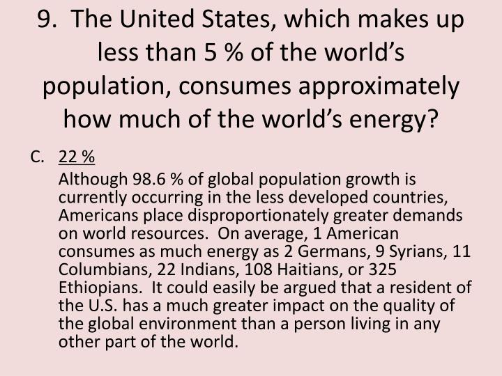9.  The United States, which makes up less than 5 % of the world's population, consumes approximately how much of the world's energy?