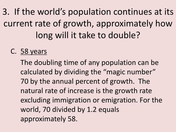 3.  If the world's population continues at its current rate of growth, approximately how long will it take to double?