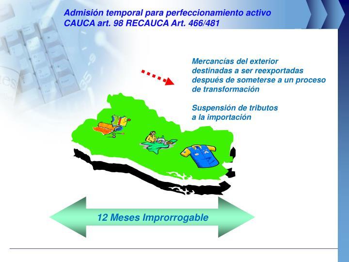 Admisión temporal para perfeccionamiento activo                     CAUCA art. 98 RECAUCA Art. 466/481