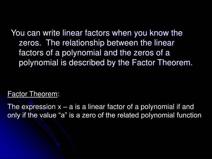 You can write linear factors when you know the zeros.  The relationship between the linear factors of a polynomial and the zeros of a polynomial is described by the Factor Theorem.