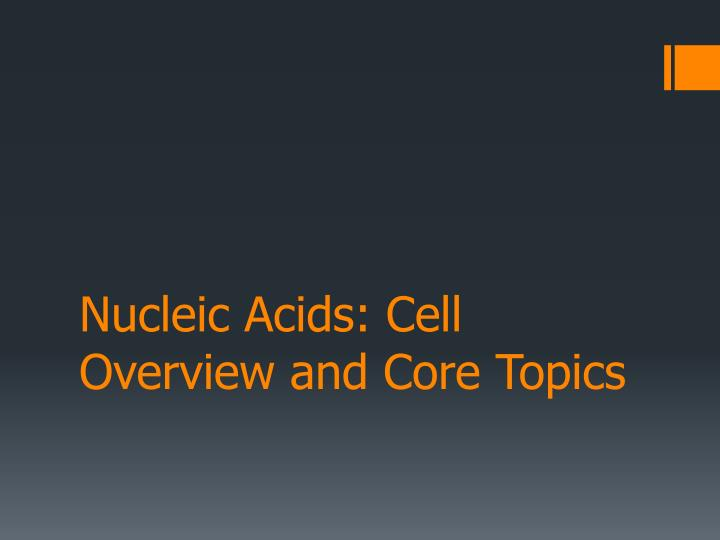 Nucleic Acids: Cell Overview and Core Topics