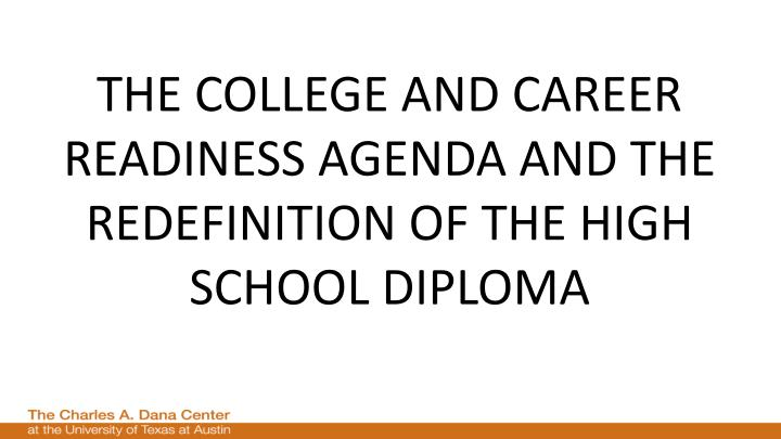 THE COLLEGE AND CAREER READINESS AGENDA AND THE REDEFINITION OF THE HIGH SCHOOL DIPLOMA