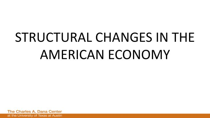 STRUCTURAL CHANGES IN THE AMERICAN ECONOMY