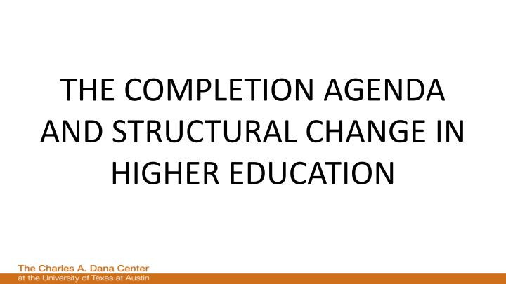 THE COMPLETION AGENDA AND STRUCTURAL CHANGE IN HIGHER EDUCATION
