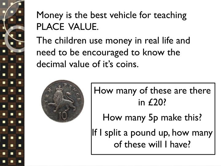 Money is the best vehicle for teaching PLACE  VALUE.