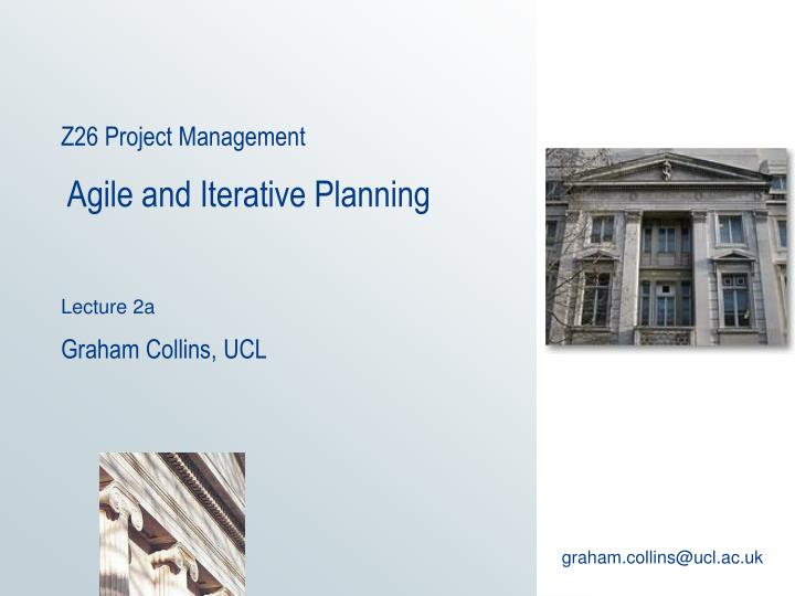 Z26 project management agile and iterative planning lecture 2a graham collins ucl