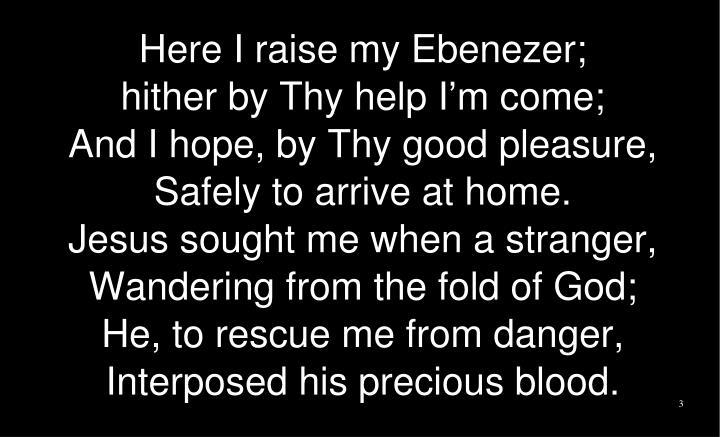 Here I raise my Ebenezer;
