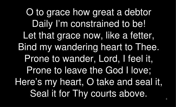 O to grace how great a debtor