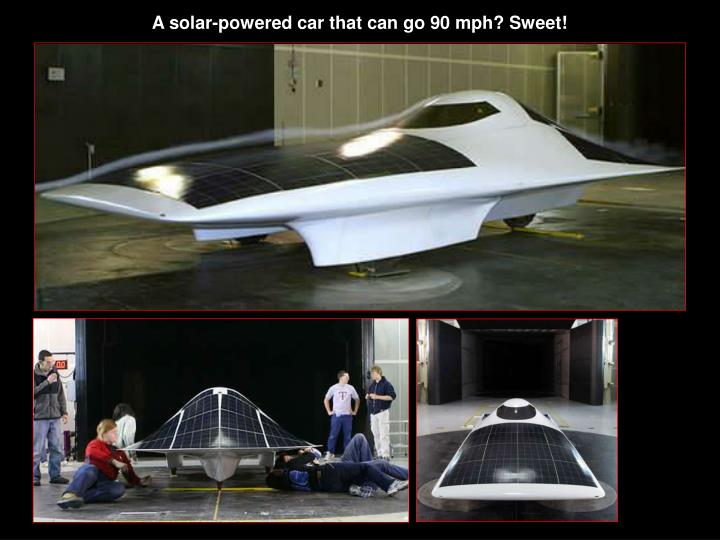 A solar-powered car that can go 90 mph? Sweet!