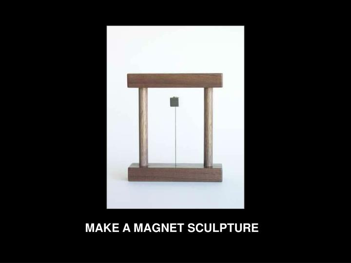 MAKE A MAGNET SCULPTURE