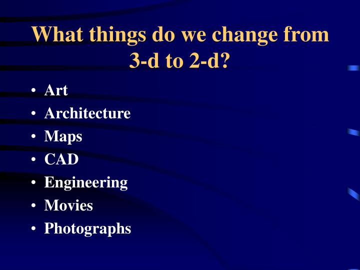 What things do we change from 3-d to 2-d?