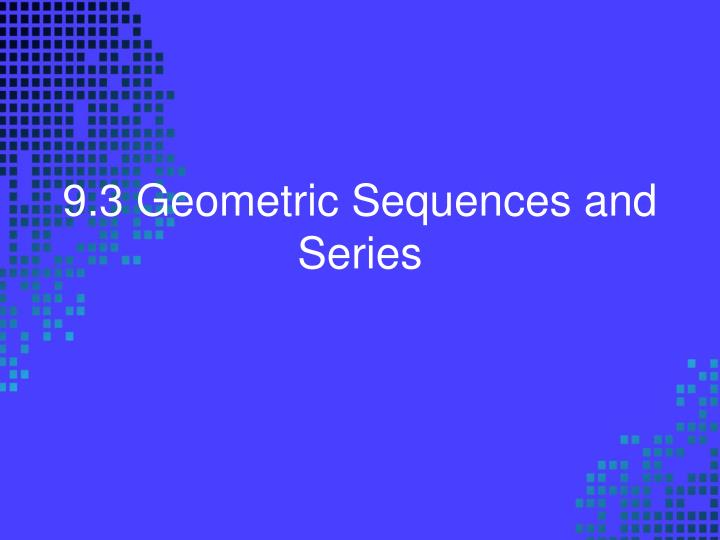 9 3 geometric sequences and series