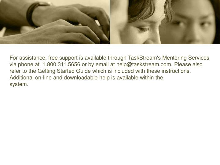 For assistance, free support is available through TaskStream's Mentoring Services via phone at  1.800.311.5656 or by email at help@taskstream.com. Please also refer to the Getting Started Guide which is included with these instructions. Additional on-line and downloadable help is available within the