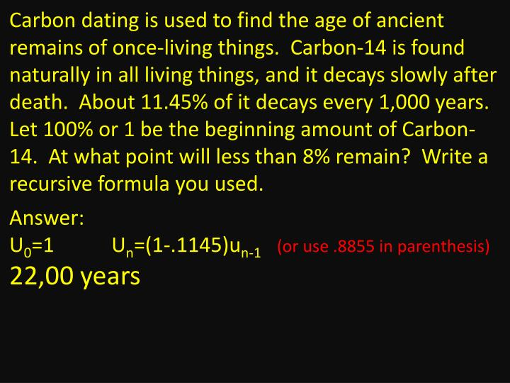 Carbon dating is used to find the age of ancient remains of once-living things.  Carbon-14 is found naturally in all living things, and it decays slowly after death.  About 11.45% of it decays every 1,000 years.  Let 100% or 1 be the beginning amount of Carbon-14.  At what point will less than 8% remain?  Write a recursive formula you used.