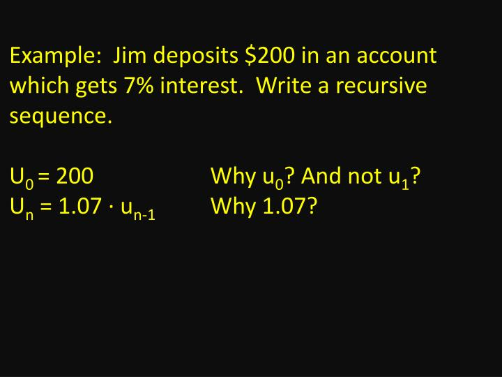 Example:  Jim deposits $200 in an account which gets 7% interest.  Write a recursive sequence.