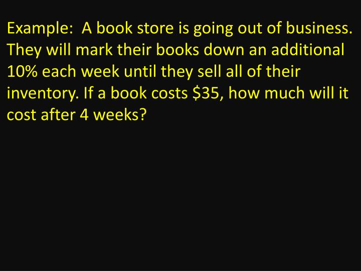 Example:  A book store is going out of business. They will mark their books down an additional 10% each week until they sell all of their inventory. If a book costs $35, how much will it cost after 4 weeks?