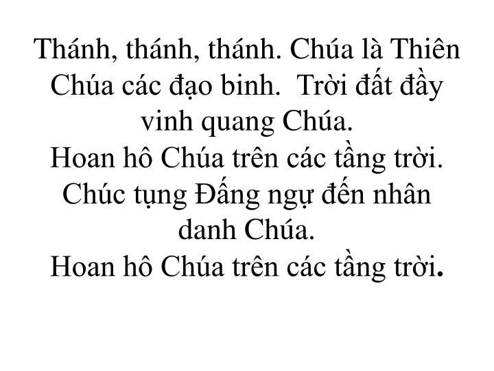Thnh, thnh, thnh. Cha l Thin Cha cc o binh.  Tri t y vinh quang Cha.