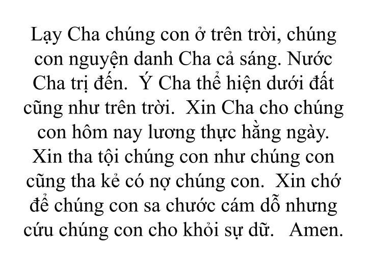 Ly Cha chng con  trn tri, chng con nguyn danh Cha c sng. Nc Cha tr n.   Cha th hin di t cng nh trn tri.  Xin Cha cho chng con hm nay lng thc hng ngy.  Xin tha