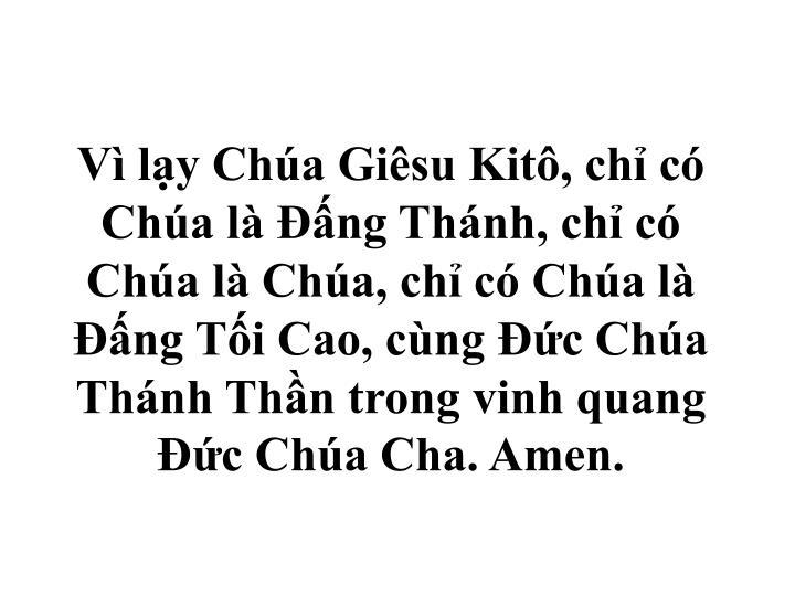 V ly Cha Gisu Kit, ch c Cha l ng Thnh, ch c Cha l Cha, ch c Cha l ng Ti Cao, cng c Cha Thnh Thn trong vinh quang c Cha Cha. Amen.