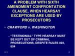 a problem with sixth amendment confrontation clause when hearsay exceptions are used by prosecutors