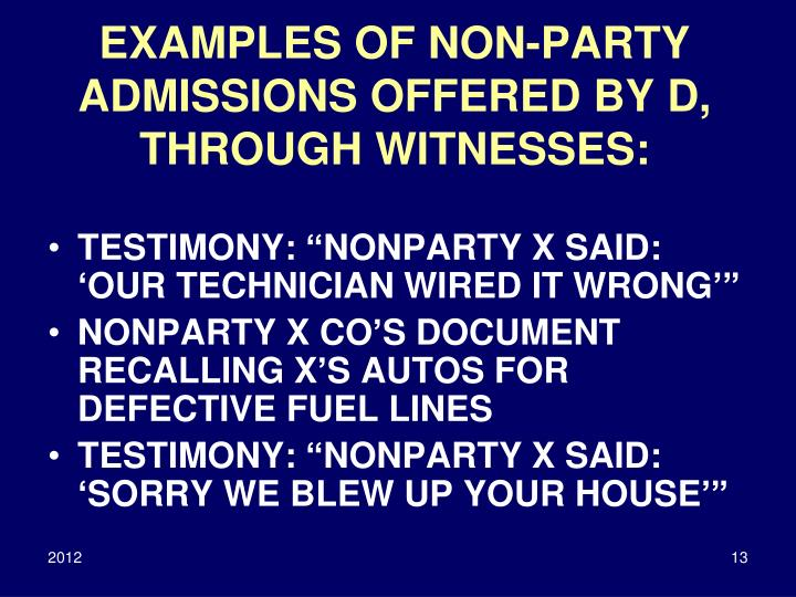 EXAMPLES OF NON-PARTY ADMISSIONS OFFERED BY D, THROUGH WITNESSES: